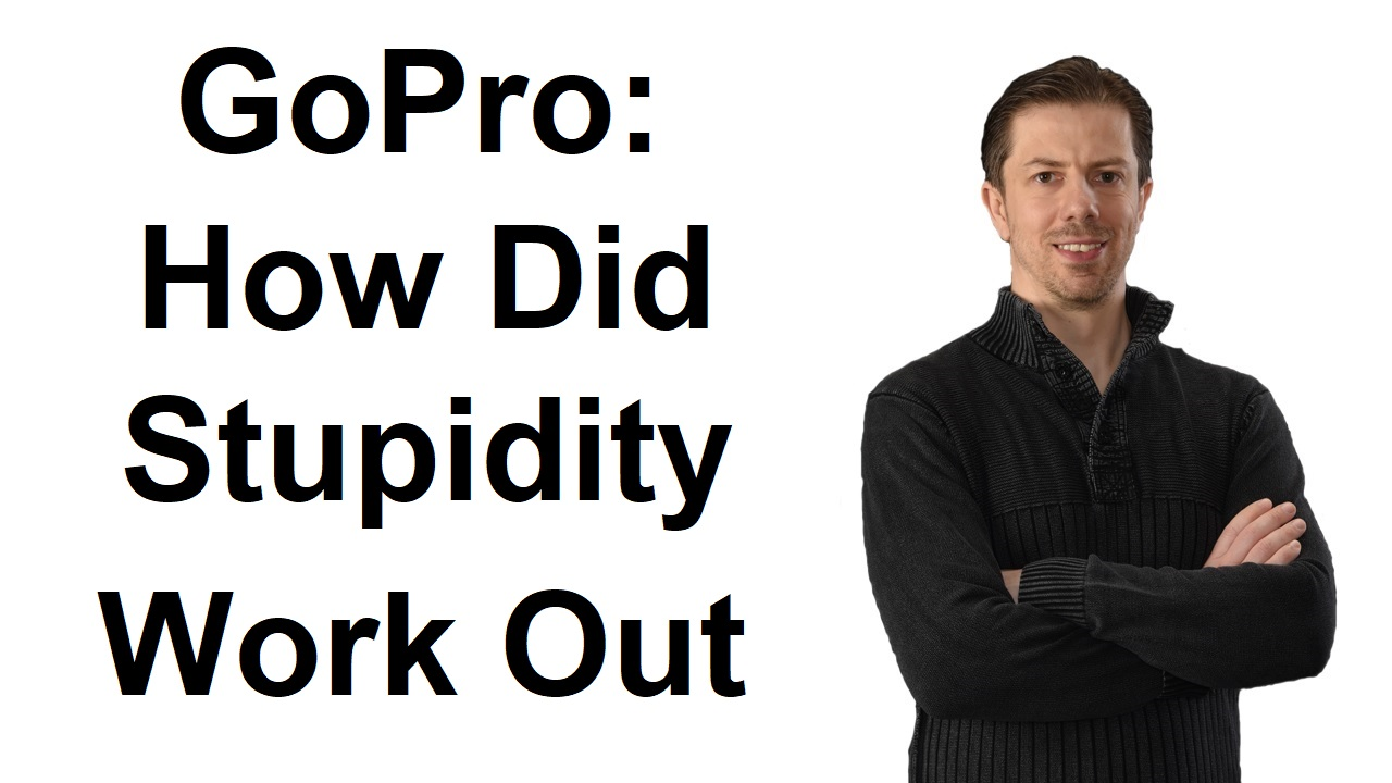 GoPro: How Did Stupidity Work Out